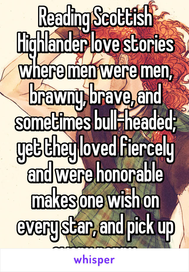 Reading Scottish Highlander love stories where men were men, brawny, brave, and sometimes bull-headed; yet they loved fiercely and were honorable makes one wish on every star, and pick up every penny.