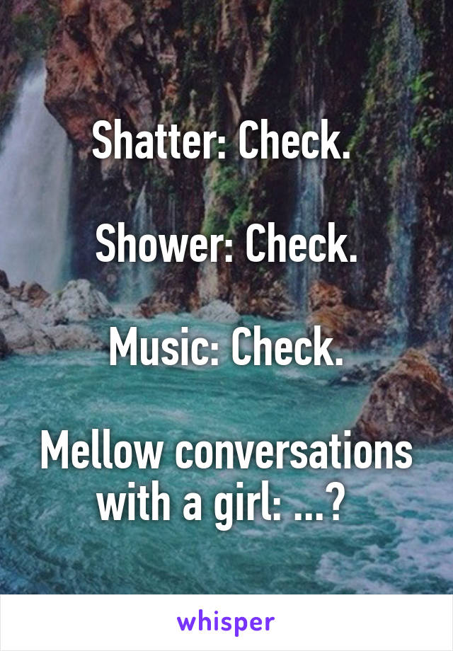 Shatter: Check.   Shower: Check.  Music: Check.  Mellow conversations with a girl: ...?