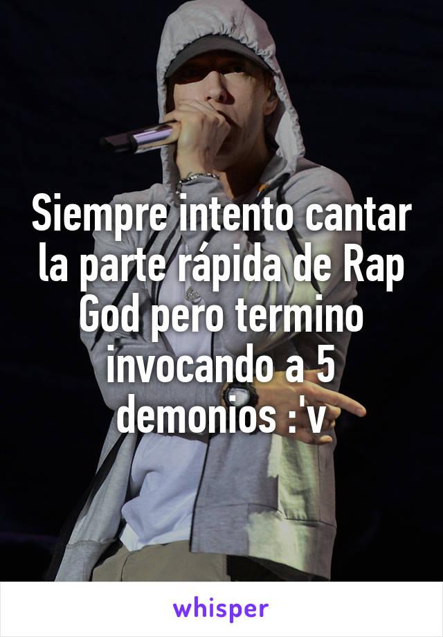 Siempre intento cantar la parte rápida de Rap God pero termino invocando a 5 demonios :'v