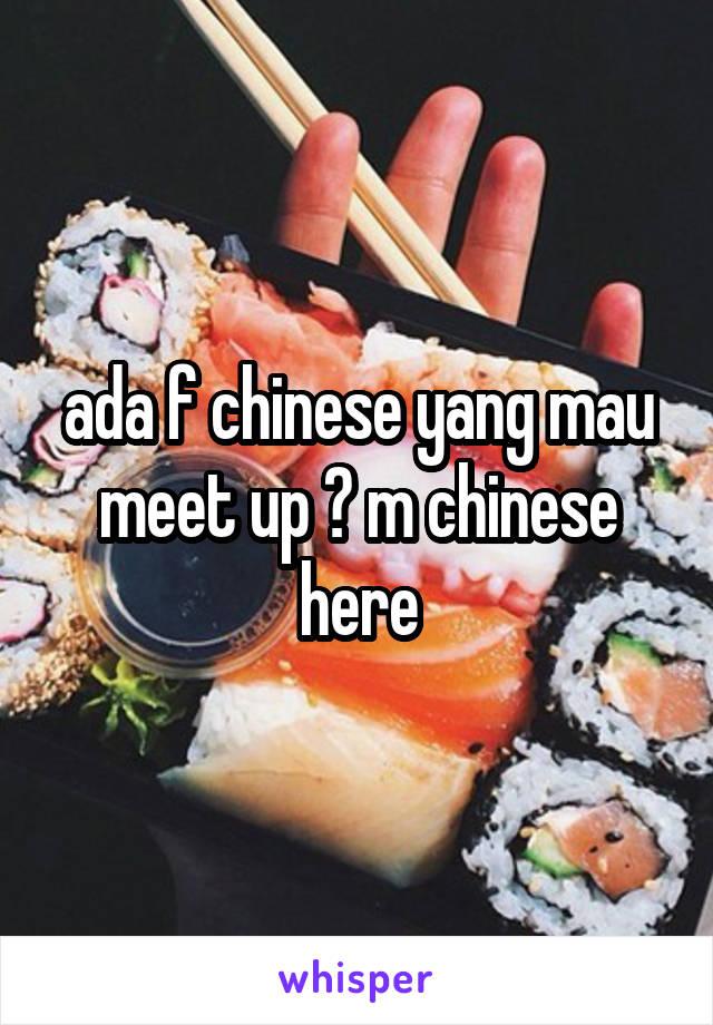 ada f chinese yang mau meet up ? m chinese here