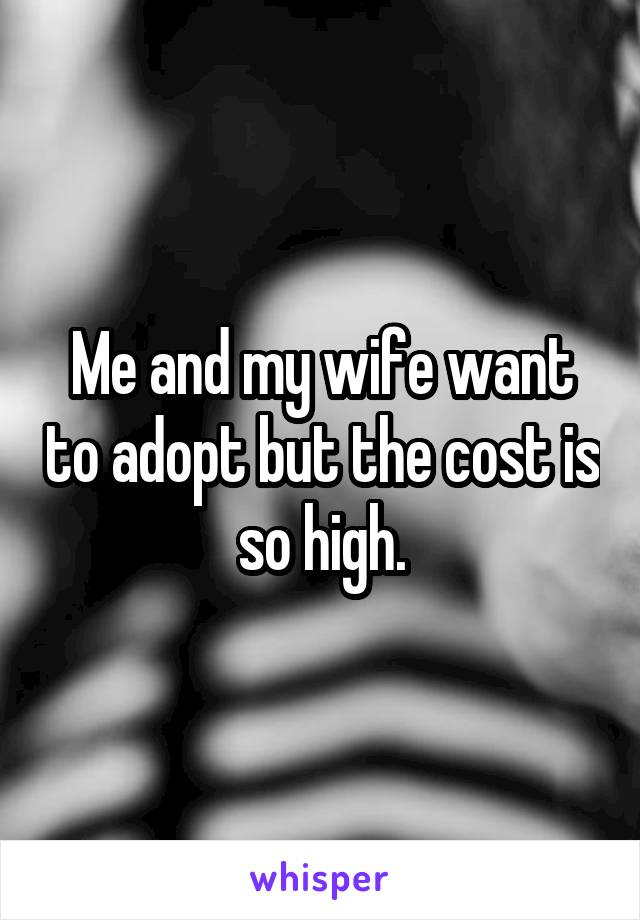 Me and my wife want to adopt but the cost is so high.