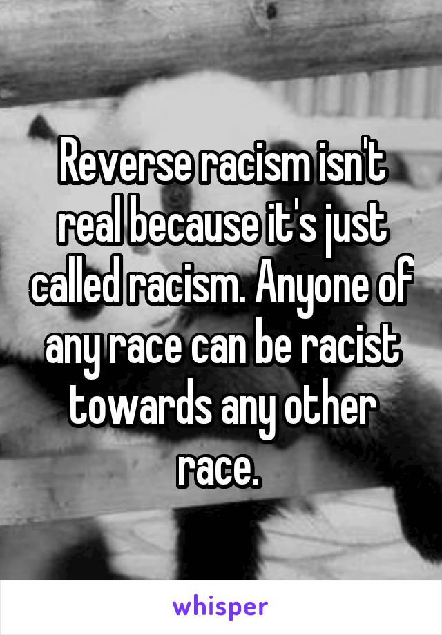 Reverse racism isn't real because it's just called racism. Anyone of any race can be racist towards any other race.