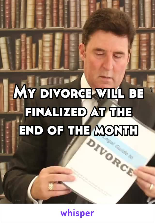 My divorce will be finalized at the end of the month