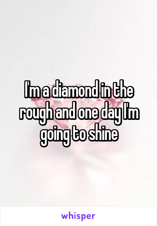 I'm a diamond in the rough and one day I'm going to shine