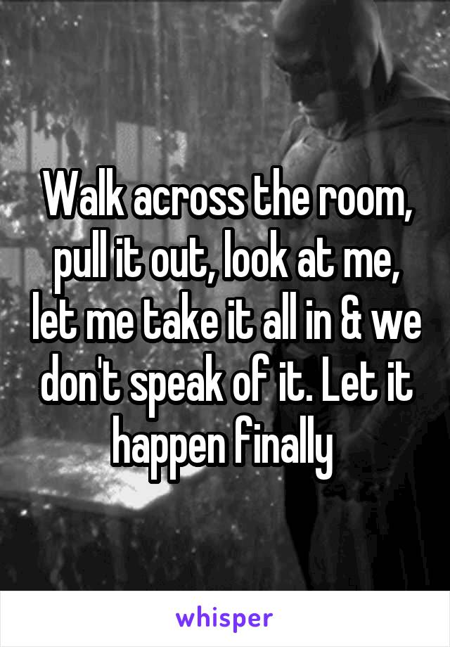 Walk across the room, pull it out, look at me, let me take it all in & we don't speak of it. Let it happen finally