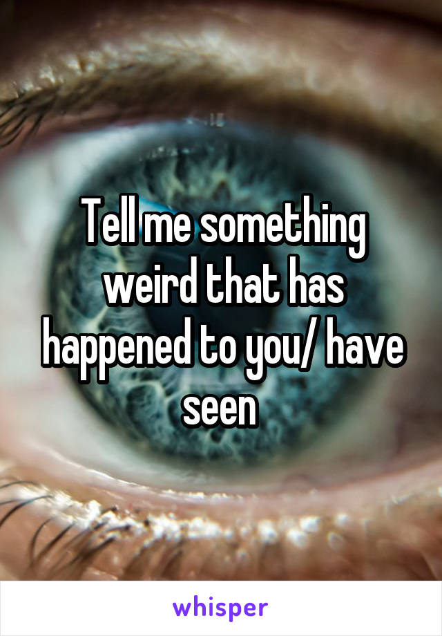 Tell me something weird that has happened to you/ have seen