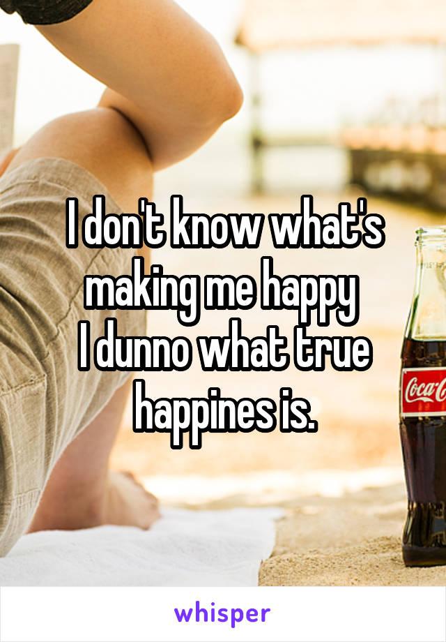 I don't know what's making me happy  I dunno what true happines is.