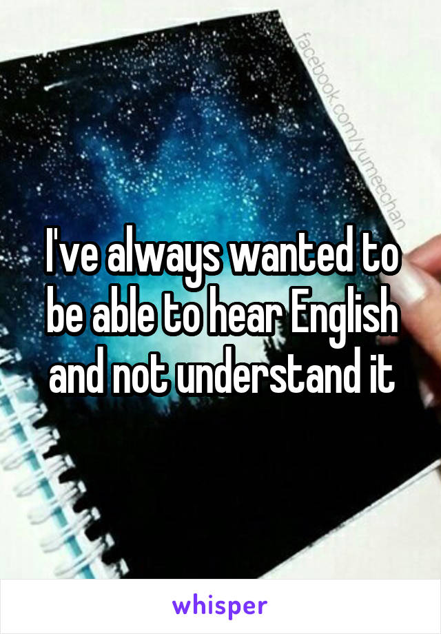 I've always wanted to be able to hear English and not understand it