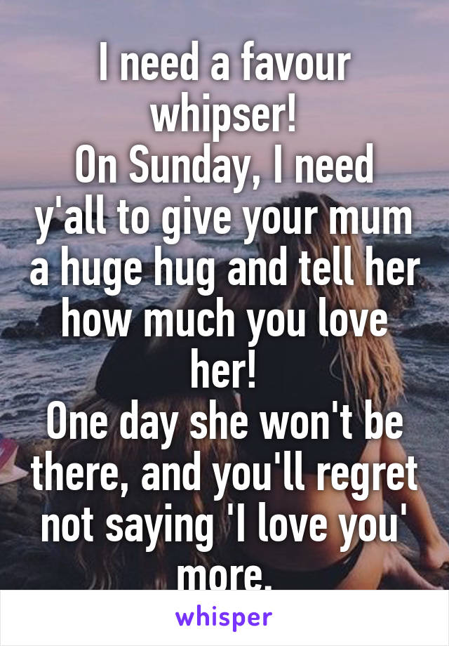 I need a favour whipser! On Sunday, I need y'all to give your mum a huge hug and tell her how much you love her! One day she won't be there, and you'll regret not saying 'I love you' more.
