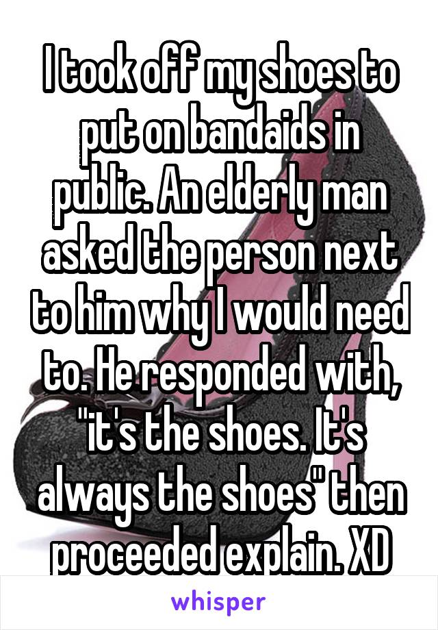 "I took off my shoes to put on bandaids in public. An elderly man asked the person next to him why I would need to. He responded with, ""it's the shoes. It's always the shoes"" then proceeded explain. XD"