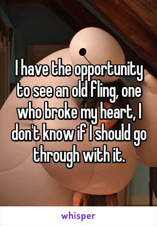 I have the opportunity to see an old fling, one who broke my heart, I don't know if I should go through with it.