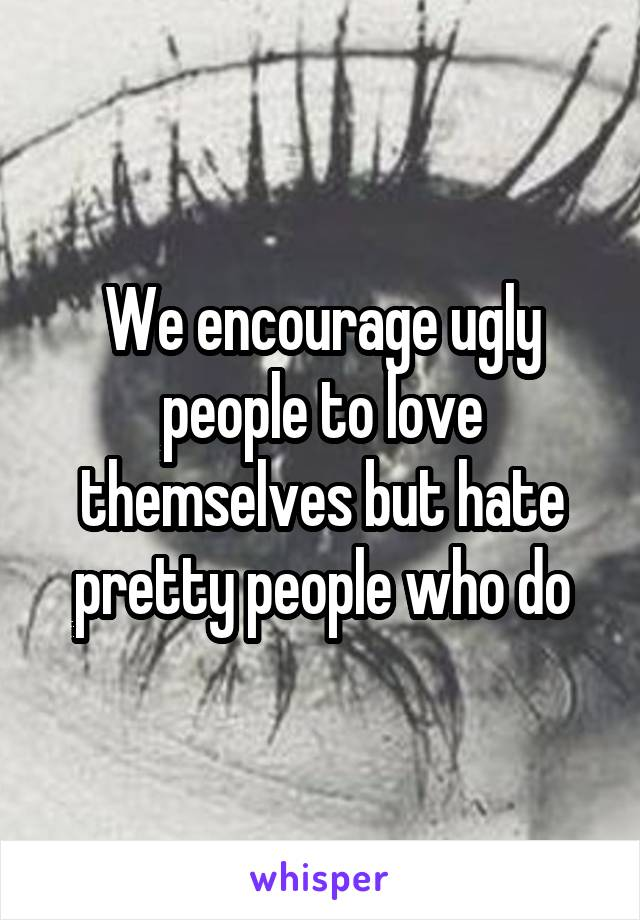 We encourage ugly people to love themselves but hate pretty people who do