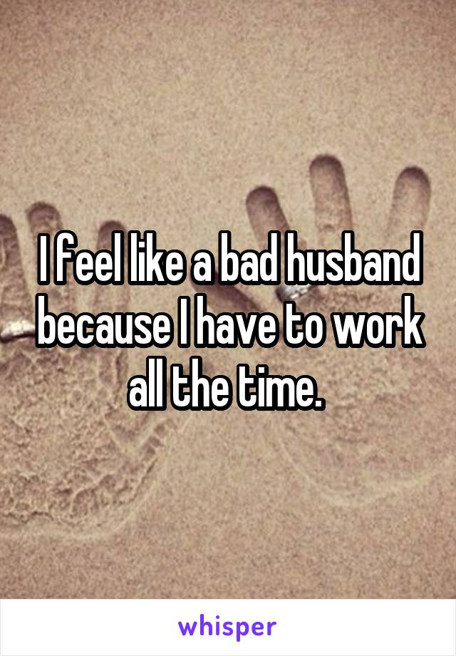 I feel like a bad husband because I have to work all the time.