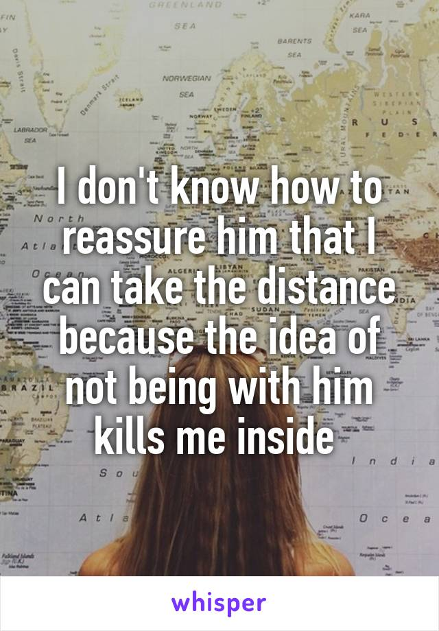 I don't know how to reassure him that I can take the distance because the idea of not being with him kills me inside