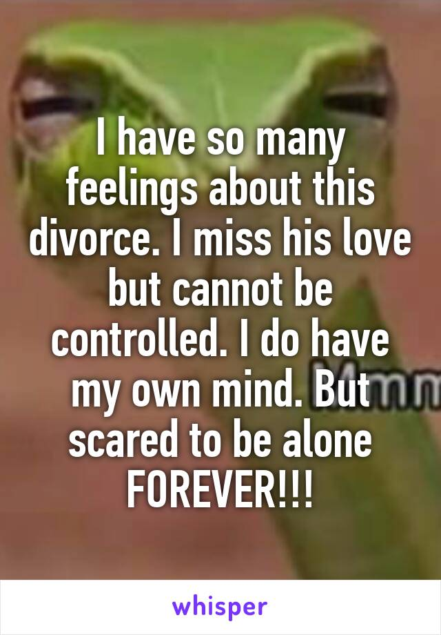 I have so many feelings about this divorce. I miss his love but cannot be controlled. I do have my own mind. But scared to be alone FOREVER!!!
