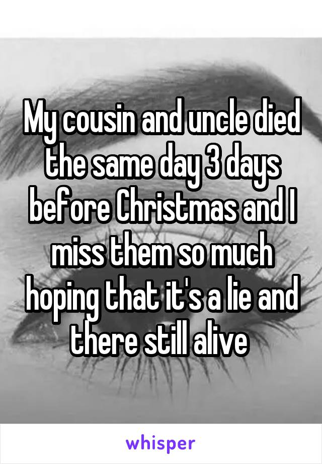 My cousin and uncle died the same day 3 days before Christmas and I miss them so much hoping that it's a lie and there still alive
