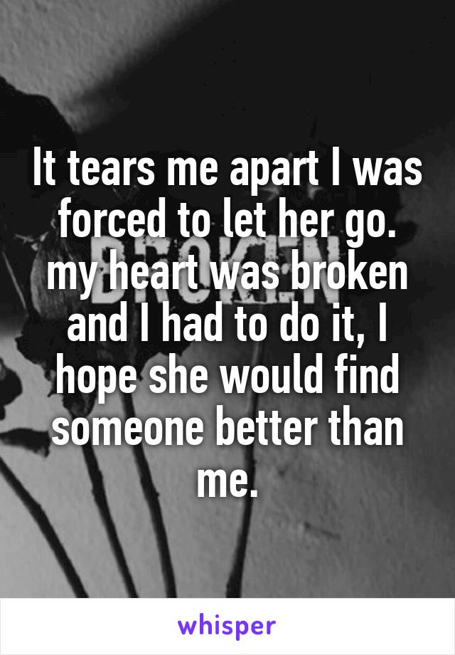 It tears me apart I was forced to let her go. my heart was broken and I had to do it, I hope she would find someone better than me.