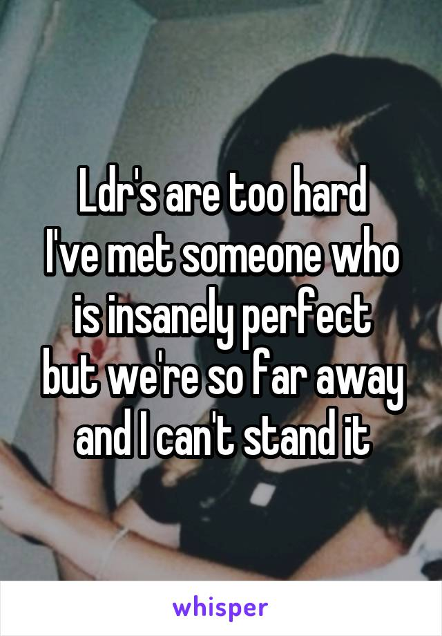 Ldr's are too hard I've met someone who is insanely perfect but we're so far away and I can't stand it