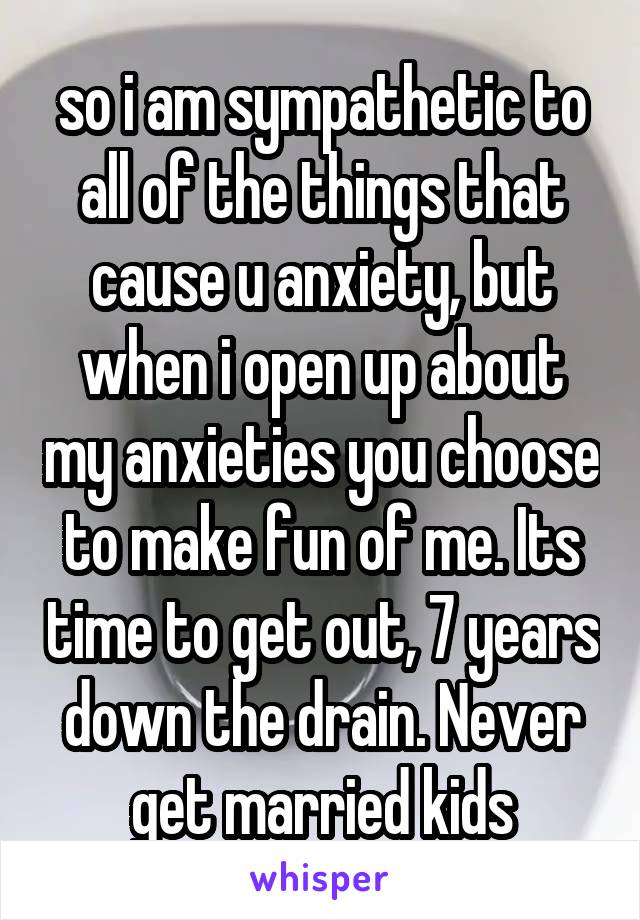so i am sympathetic to all of the things that cause u anxiety, but when i open up about my anxieties you choose to make fun of me. Its time to get out, 7 years down the drain. Never get married kids