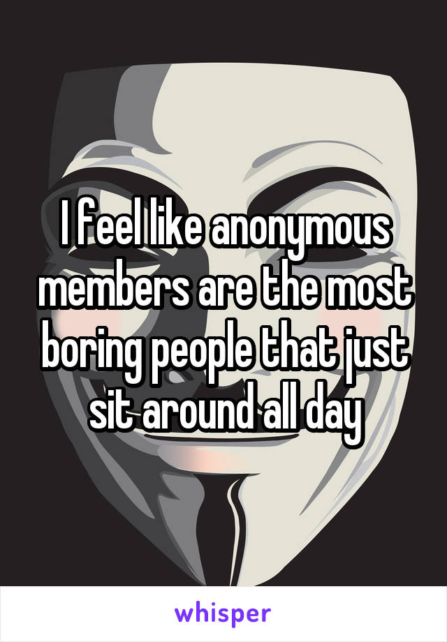 I feel like anonymous members are the most boring people that just sit around all day