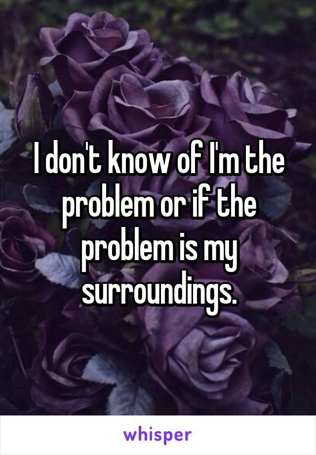 I don't know of I'm the problem or if the problem is my surroundings.