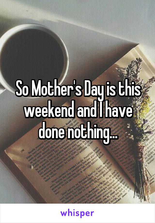 So Mother's Day is this weekend and I have done nothing...