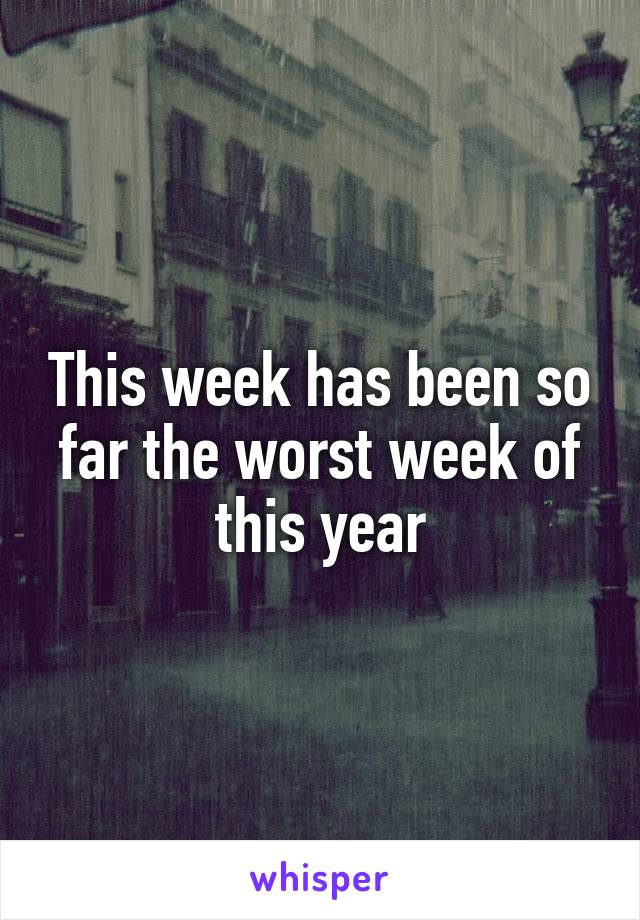 This week has been so far the worst week of this year