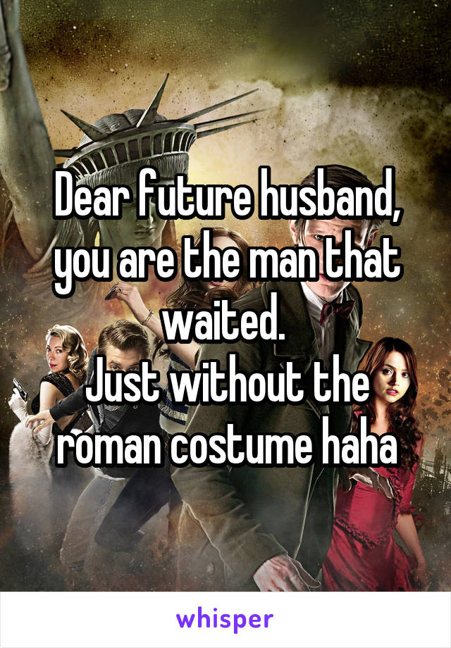 Dear future husband, you are the man that waited.  Just without the roman costume haha