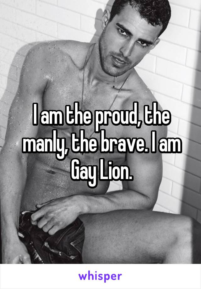 I am the proud, the manly, the brave. I am Gay Lion.