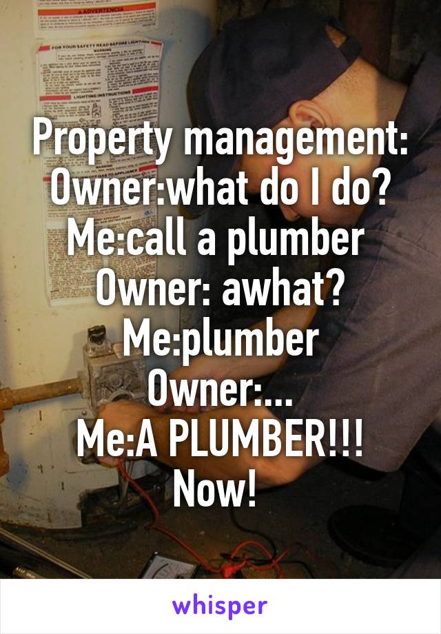 Property management: Owner:what do I do? Me:call a plumber  Owner: awhat? Me:plumber Owner:... Me:A PLUMBER!!! Now!