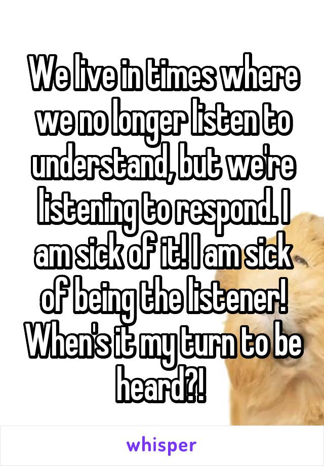 We live in times where we no longer listen to understand, but we're listening to respond. I am sick of it! I am sick of being the listener! When's it my turn to be heard?!
