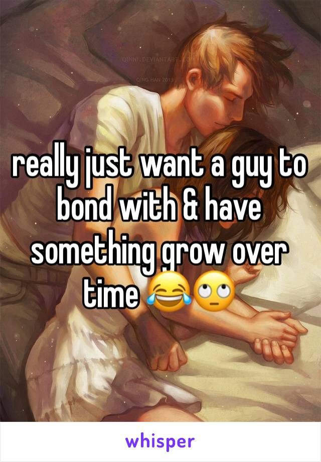really just want a guy to bond with & have something grow over time 😂🙄