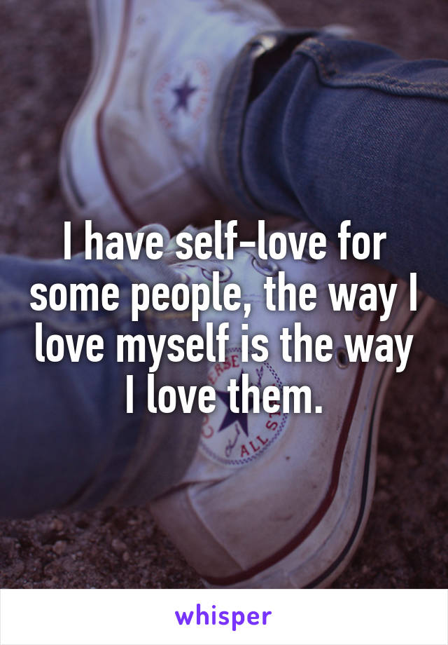I have self-love for some people, the way I love myself is the way I love them.