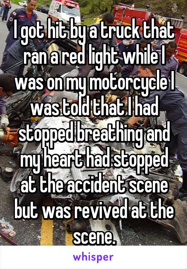 I got hit by a truck that ran a red light while I was on my motorcycle I was told that I had stopped breathing and my heart had stopped at the accident scene but was revived at the scene.