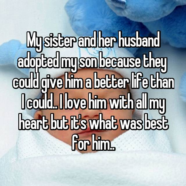 My sister and her husband adopted my son because they  could give him a better life than I could.. I love him with all my heart but it's what was best for him..