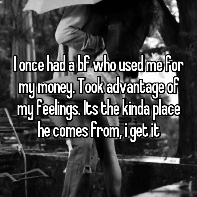 I once had a bf who used me for my money. Took advantage of my feelings. Its the kinda place he comes from, i get it