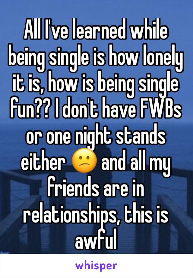 All I've learned while being single is how lonely it is, how is being single fun?? I don't have FWBs or one night stands either 😕 and all my friends are in relationships, this is awful