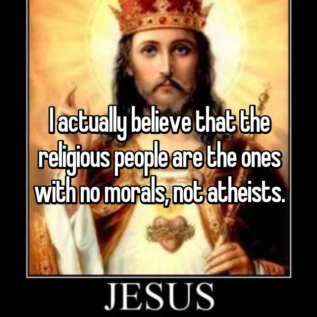 I actually believe that the religious people are the ones with no morals, not atheists.