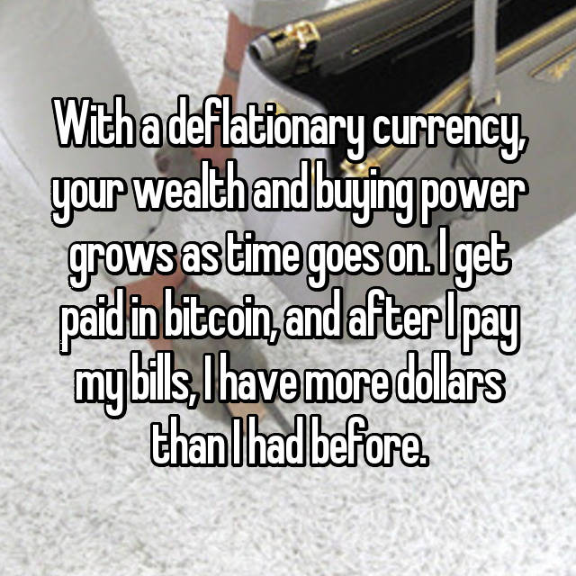 With a deflationary currency, your wealth and buying power grows as time goes on. I get paid in bitcoin, and after I pay my bills, I have more dollars than I had before.
