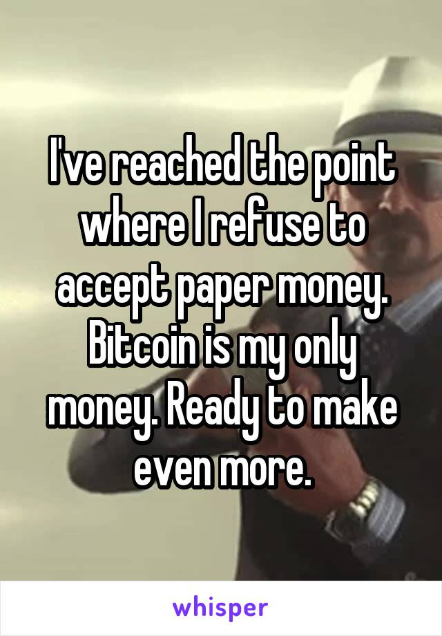I've reached the point where I refuse to accept paper money. Bitcoin is my only money. Ready to make even more.