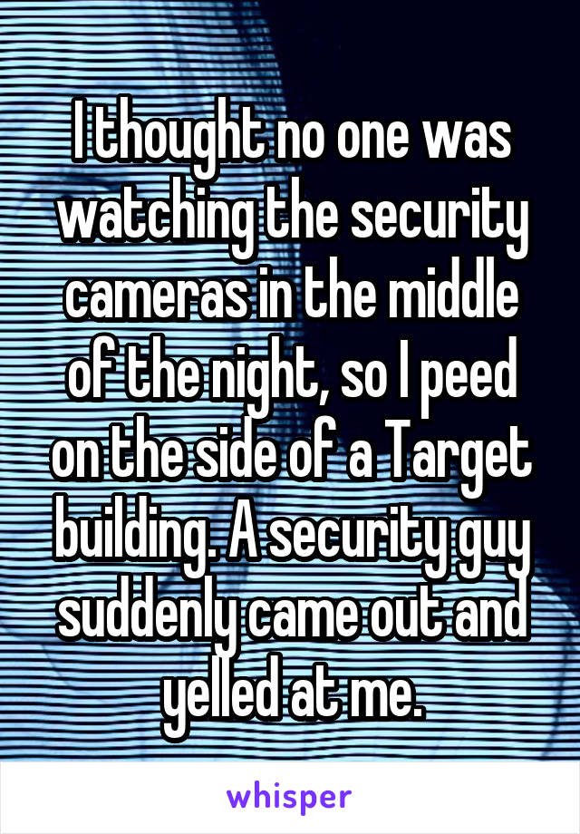 I thought no one was watching the security cameras in the middle of the night, so I peed on the side of a Target building. A security guy suddenly came out and yelled at me.