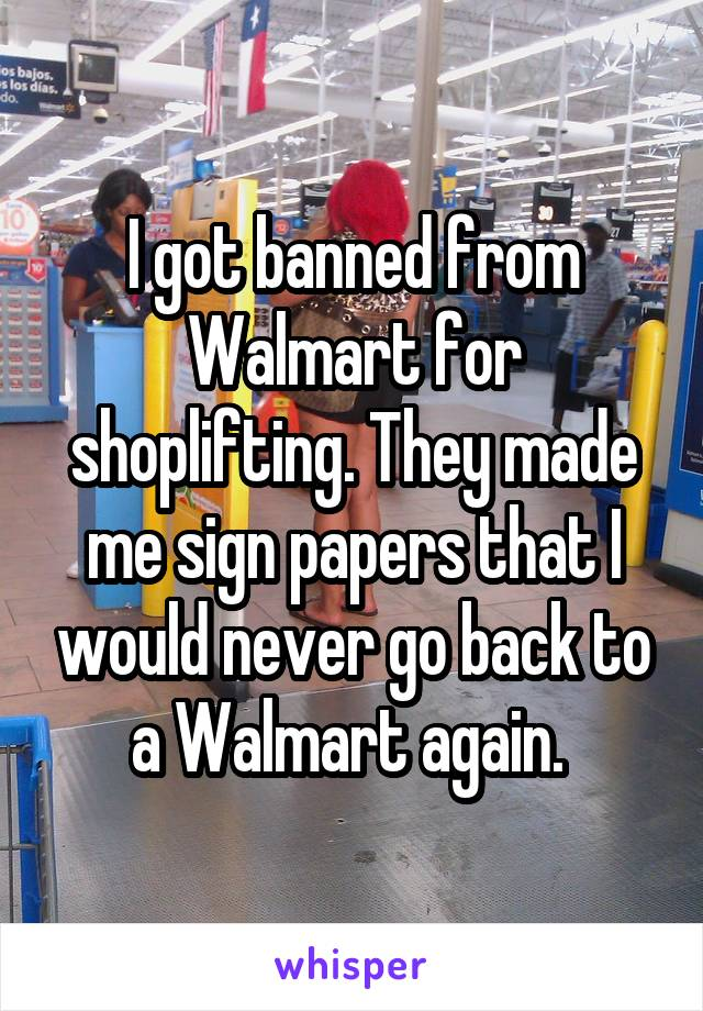 I got banned from Walmart for shoplifting. They made me sign papers that I would never go back to a Walmart again.