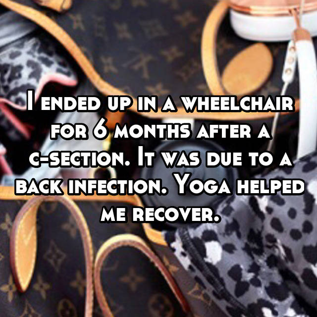 I ended up in a wheelchair for 6 months after a c-section. It was due to a back infection. Yoga helped me recover.
