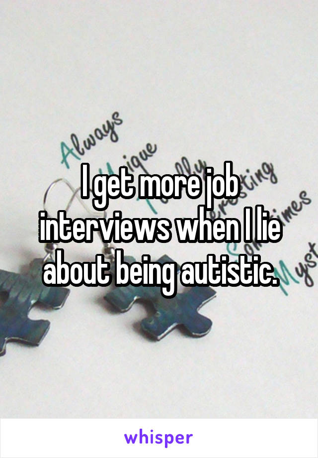 I get more job interviews when I lie about being autistic.