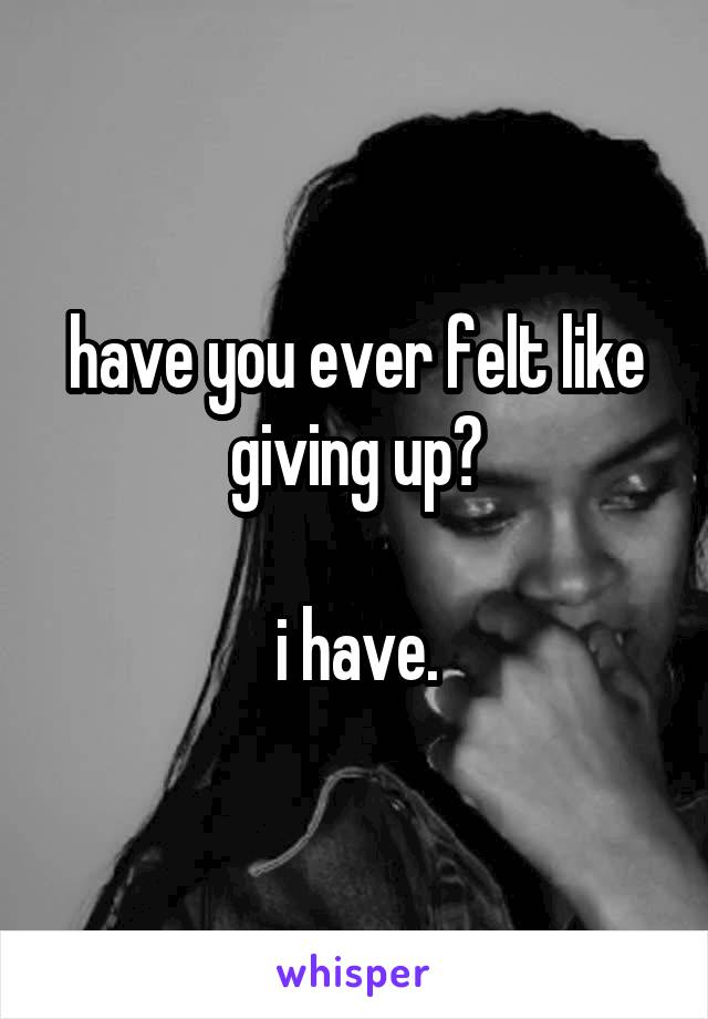 have you ever felt like giving up?  i have.