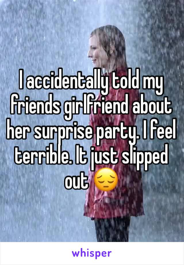 I accidentally told my friends girlfriend about her surprise party. I feel terrible. It just slipped out 😔