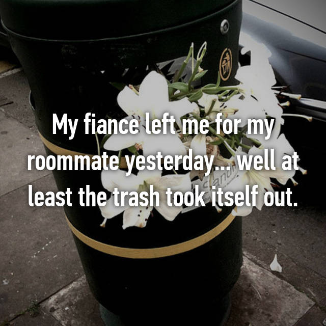 My fiance left me for my roommate yesterday... well at least the trash took itself out.