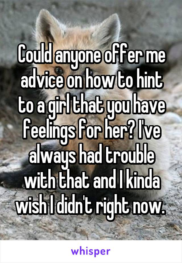 Could anyone offer me advice on how to hint to a girl that you have feelings for her? I've always had trouble with that and I kinda wish I didn't right now.
