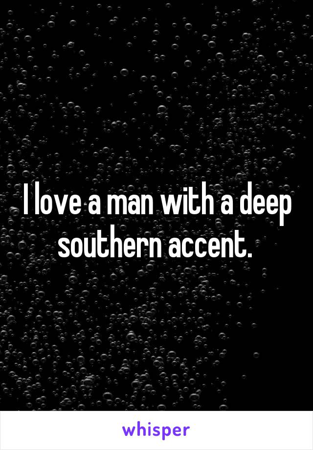 I love a man with a deep southern accent.