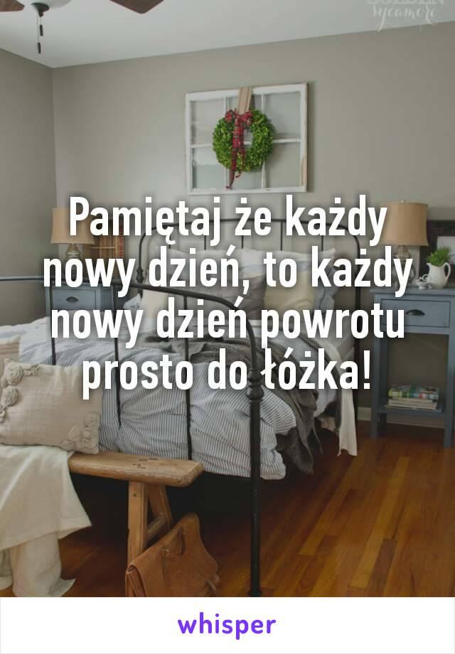 Pamiętaj że każdy nowy dzień, to każdy nowy dzień powrotu prosto do łóżka!